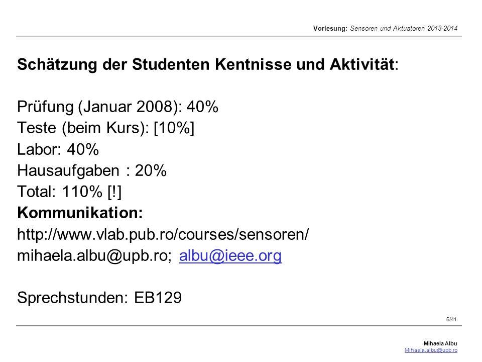 Schätzung der Studenten Kentnisse und Aktivität: Prüfung (Januar 2008): 40% Teste (beim Kurs): [10%] Labor: 40% Hausaufgaben : 20% Total: 110% [!] Kommunikation: http://www.vlab.pub.ro/courses/sensoren/ mihaela.albu@upb.ro; albu@ieee.org Sprechstunden: EB129